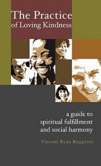 The Practice of Loving Kindness: A Guide to Spiritual Fulfillment and Social Harmony - Vincent Ryan Ruggiero