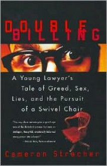 Double Billing: A Young Lawyer's Tale Of Greed, Sex, Lies, And The Pursuit Of A Swivel Chair - Cameron Stracher, Cameron Stracher