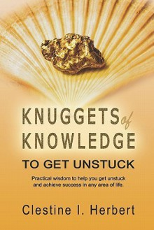 Knuggets of Knowledge to Get Unstuck: Practical Wisdom to Help You Get Unstuck and Achieve Success in Any Area of Life. - Clestine I. Herbert