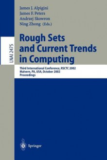 Rough Sets and Current Trends in Computing: Third International Conference, Rsctc 2002, Malvern, Pa, USA, October 14-16, 2002. Proceedings - James J. Alpigini, James F. Peters, Ning Zhong, Andrzeij Skowron