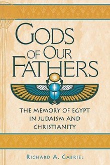 Gods of Our Fathers: The Memory of Egypt in Judaism and Christianity - Richard A. Gabriel, Mordechai Gichon