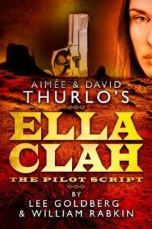 Ella Clah: The Pilot Script - Lee Goldberg, William Rabkin, Aimee Thurlo, David Thurlo