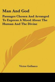 Man and God: Passages Chosen and Arranged to Express a Mood about the Human and the Divine - Victor Gollancz