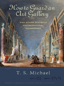 How to Guard an Art Gallery and Other Discrete Mathematical Adventures - T.S. Michael
