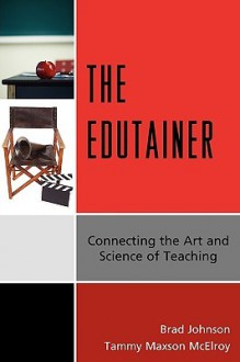 The Edutainer: Connecting the Art and Science of Teaching - Brad Johnson, Tammy Maxson McElroy