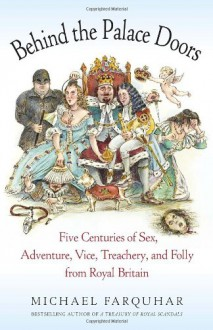 Behind the Palace Doors: Five Centuries of Sex, Adventure, Vice, Treachery, and Folly from Royal Britain - Michael Farquhar