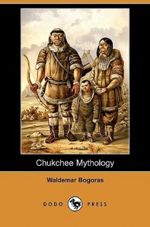 Chukchee Mythology (Dodo Press) - Waldemar Bogoras, Franz Boas