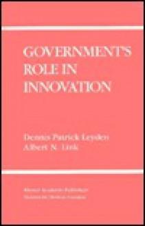 Government S Role in Innovation - Dennis Patrick Leyden, Albert N. Link