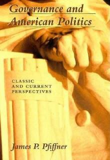 Governance & American Politics - James P. Pfiffner, Pfiffner, James P. Pfiffner, James P.