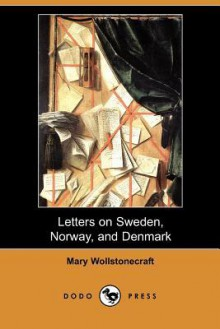 Letters on Sweden, Norway, and Denmark (Dodo Press) - Mary Wollstonecraft