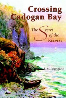 Crossing Cadogan Bay: The Secret of the Keepers - J.M. Mangano