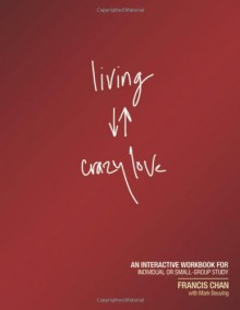 Living Crazy Love: An Interactive Workbook for Individual or Small-Group Study - Francis Chan, Mark Beuving
