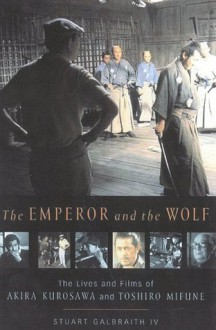 The Emperor and the Wolf: The Lives and Films of Akira Kurosawa and Toshiro Mifune - Stuart Galbraith,Stuart Galbraith IV
