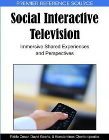 Social Interactive Television: Immersive Shared Experiences and Perspectives - Pablo Cesar, David Geerts, Konstantinos Chorianopoulos