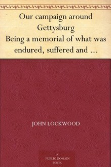 Our campaign around Gettysburg Being a memorial of what was endured, suffered and accomplished by the Twenty-third regiment (N. Y. S. N. G.) and other ... of the loyal states in June-July, 1863 - John Lockwood