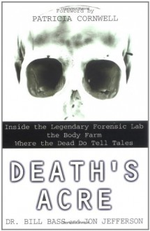 Death's Acre: Inside the Legendary Forensic Lab the Body Farm Where the Dead Do Tell Tales - Jon Jefferson, Bill Bass