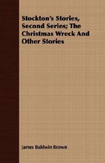 Stockton's Stories, Second Series; The Christmas Wreck and Other Stories - James Brown