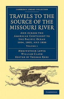 Travels to the Source of the Missouri River: And Across the American Continent to the Pacific Ocean 1804, 1805, and 1806 - Meriwether Lewis, William Clark, Thomas Rees