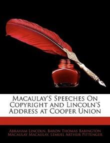 Macaulay's Speeches on Copyright and Lincoln's Address at Cooper Union - Abraham Lincoln, Thomas Babington Macaulay, Lemuel Arthur Pittenger