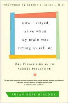 How I Stayed Alive When My Brain Was Trying to Kill Me: One Person's Guide to Suicide Prevention - Susan Rose Blauner