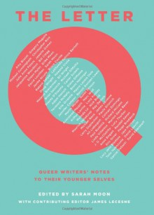 The Letter Q: Queer Writers' Notes to their Younger Selves - Michael Cunningham, Amy Bloom, David Leavitt, Terrence McNally, Gregory Maguire, Bruce Coville, David Levithan, Christopher Rice, Marion Dane Bauer, Armistead Maupin, Paul Rudnick, Bill Wright, Brian Selznick, Jewelle Gomez, Julie Anne Peters, Jacqueline Woodson, Lucy Ja