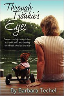 Through Frankie's Eyes: One Woman's Journey to Her Authentic Self, and the Dog on Wheels Who Led the Way - Barbara Gail Techel