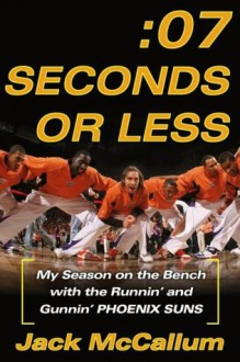 Seven Seconds or Less: My Season on the Bench with the Runnin' and Gunnin' Phoenix Suns - Jack McCallum