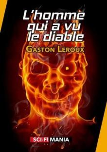 L'homme qui a vu le diable: Suivi de La double vie de Théophraste Longuet - Gaston Leroux