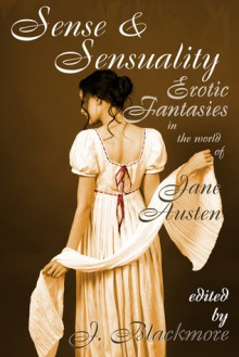 Sense and Sensuality: Erotic Fantasies in the World of Jane Austen - J. Blackmore