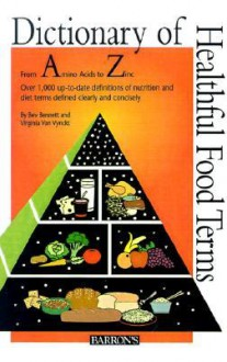 Dictionary of Healthful Food Terms - Beverly Lynn Bennett, Virginia Van Vynckt, Carolyn E. Moore