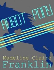 Robot Pony (A short science fiction story) - Madeline Claire Franklin