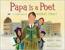 Papa Is a Poet: A Story About Robert Frost - Natalie S. Bober, Rebecca Gibbon