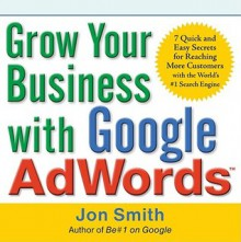 Grow Your Business with Google Adwords: 7 Quick and Easy Secrets for Reaching More Customers with the World's #1 Search Engine - Jon Smith