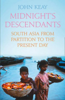 Midnight's Descendants: South Asia from Partition to the Present Day - John Keay
