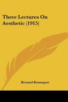 Three Lectures on Aesthetic (1915) - Bernard Bosanquet