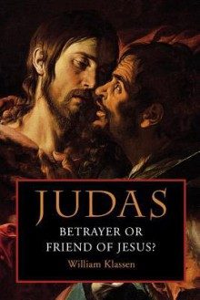 Judas: Betrayer or Friend of Jesus - William Klassen