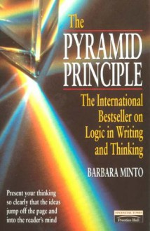 The Pyramid Principle: Logic in Writing and Thinking (Financial Times Series) - Barbara Minto
