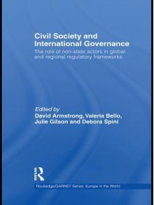 Civil Society and International Governance: The Role of Non-State Actors in Global and Regional Regulatory Frameworks - David G. Armstrong, Valeria Bello, Julie Gilson, Debora Spini