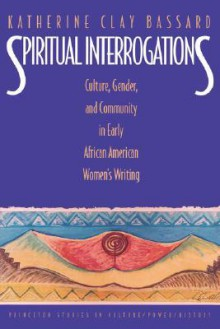 Spiritual Interrogations: Culture, Gender, and Community in Early African American Women's Writing - Katherine Clay Bassard