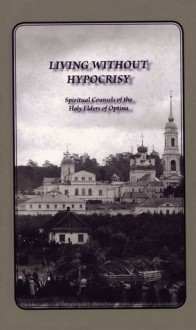 Living Without Hypocrisy: Spiritual Counsels of the Holy Elders of Optina - Optina Elders, Optina Elders