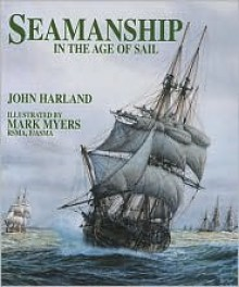 Seamanship in the Age of Sail: An Account of the Shiphandling of the Sailing Man-of-War 1600-1860, Based on Contemporary Sources - John H. Harland