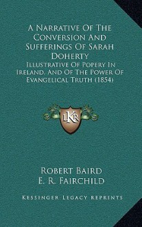 A Narrative of the Conversion and Sufferings of Sarah Doherty: Illustrative of Popery in Ireland, and of the Power of Evangelical Truth (1854) - Robert Baird, E. R. Fairchild