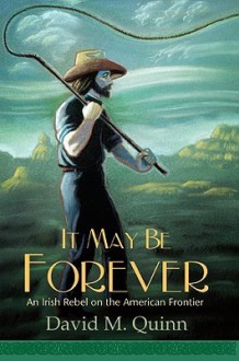 It May Be Forever: An Irish Rebel on the American Frontier - David Quinn