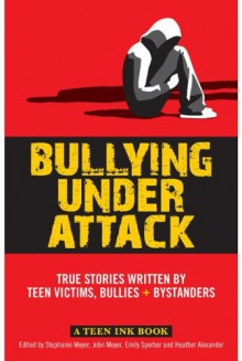 Bullying Under Attack: True Stories Written by Teen Victims, Bullies & Bystanders (Teen Ink) - John Meyer,Emily Sperber,Heather Alexander,Stephanie H. Meyer