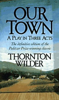 Our Town: A Play in Three Acts - Thornton Niven Wilder