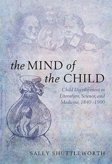 The Mind of the Child: Child Development in Literature, Science, and Medicine, 1840-1900 - Sally Shuttleworth