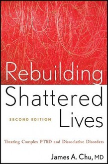 Rebuilding Shattered Lives: Treating Complex PTSD and Dissociative Disorders - James A. Chu