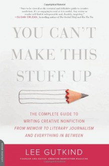 You Can't Make This Stuff Up: The Complete Guide to Writing Creative Nonfiction--from Memoir to Literary Journalism and Everything in Between - Lee Gutkind