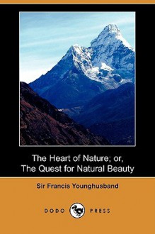 The Heart of Nature; Or, the Quest for Natural Beauty (Dodo Press) - Francis Younghusband