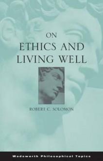 On Ethics and Living Well - Robert C. Solomon